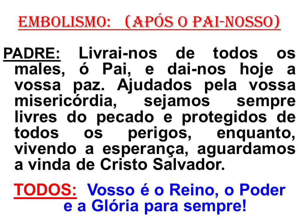 EMBOLISMO: (Após o Pai-Nosso) PADRE: Livrai-nos de todos os males, ó Pai, e dai-nos hoje a vossa paz. Ajudados pela vossa misericórdia, sejamos sempre
