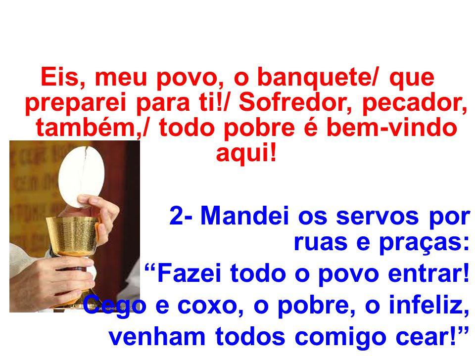Eis, meu povo, o banquete/ que preparei para ti!/ Sofredor, pecador, também,/ todo pobre é bem-vindo aqui! 2- Mandei os servos por ruas e praças: Faze