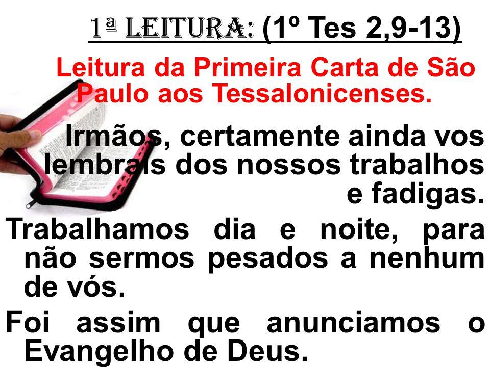 1ª LEITURA: (1º Tes 2,9-13) Leitura da Primeira Carta de São Paulo aos Tessalonicenses. Irmãos, certamente ainda vos lembrais dos nossos trabalhos e f