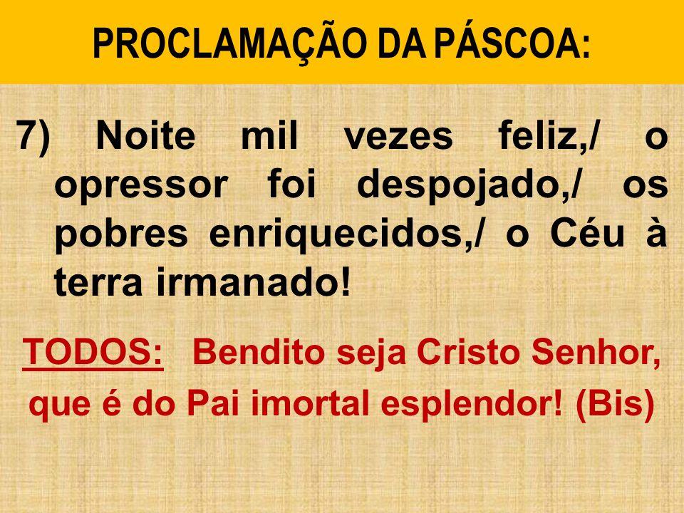 PROCLAMAÇÃO DA PÁSCOA: 7) Noite mil vezes feliz,/ o opressor foi despojado,/ os pobres enriquecidos,/ o Céu à terra irmanado.