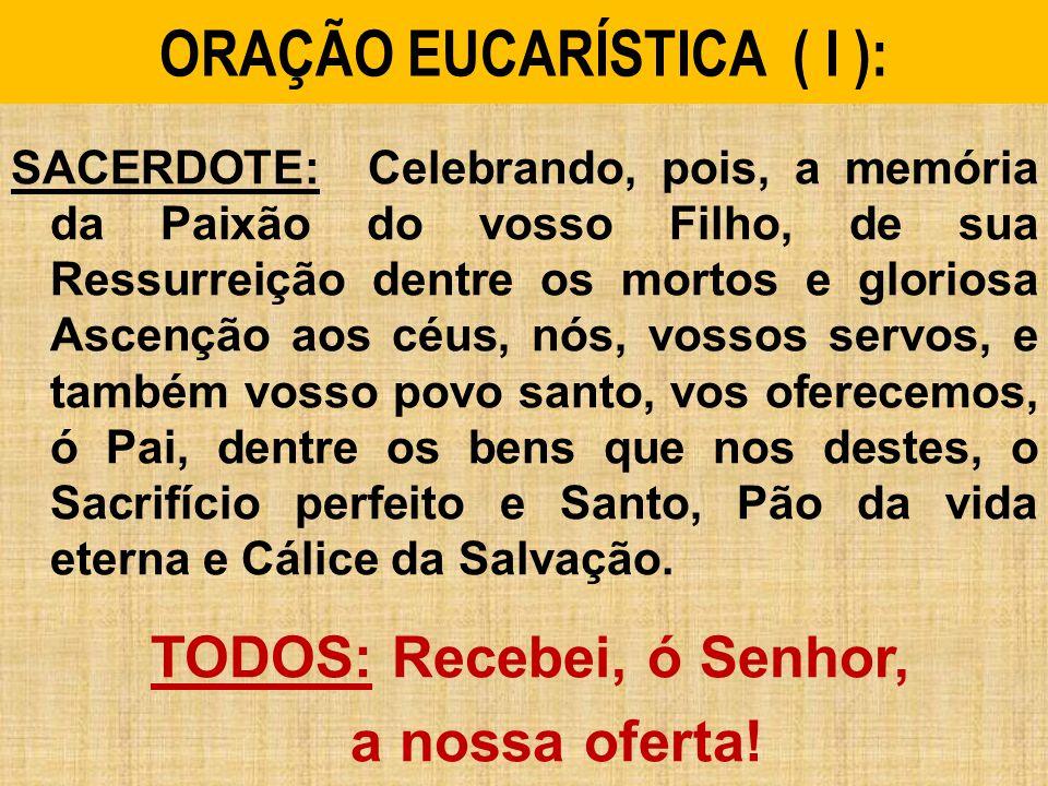 ORAÇÃO EUCARÍSTICA ( I ): SACERDOTE: Celebrando, pois, a memória da Paixão do vosso Filho, de sua Ressurreição dentre os mortos e gloriosa Ascenção ao