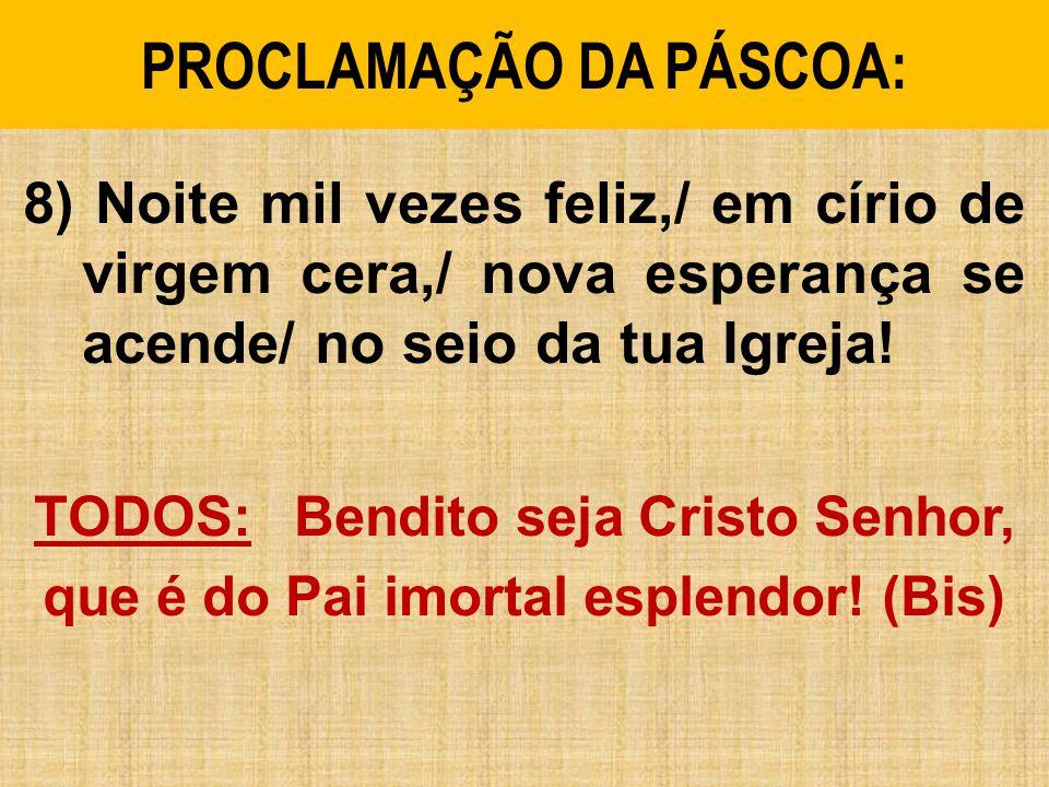 PROCLAMAÇÃO DA PÁSCOA: 8) Noite mil vezes feliz,/ em círio de virgem cera,/ nova esperança se acende/ no seio da tua Igreja! TODOS: Bendito seja Crist