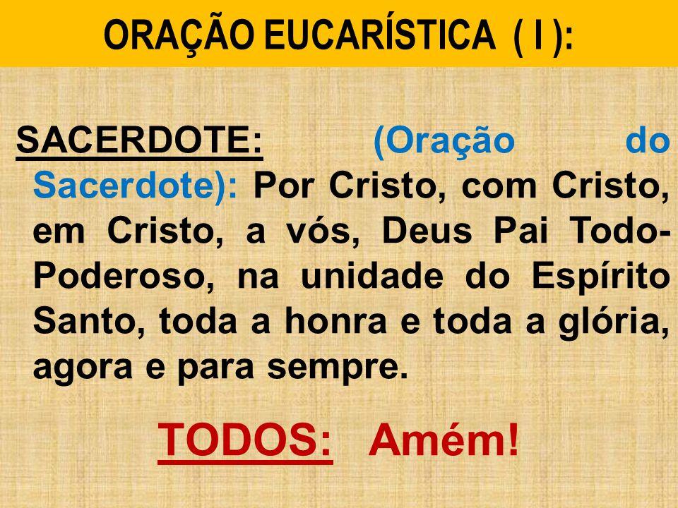 ORAÇÃO EUCARÍSTICA ( I ): SACERDOTE: (Oração do Sacerdote): Por Cristo, com Cristo, em Cristo, a vós, Deus Pai Todo- Poderoso, na unidade do Espírito Santo, toda a honra e toda a glória, agora e para sempre.