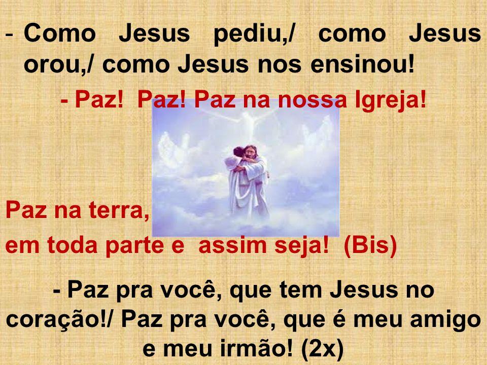 -Como Jesus pediu,/ como Jesus orou,/ como Jesus nos ensinou.