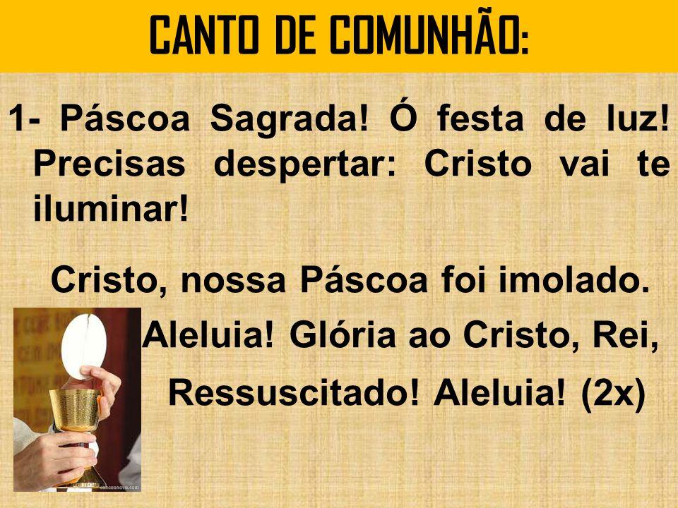 CANTO DE COMUNHÃO: 1- Páscoa Sagrada.Ó festa de luz.