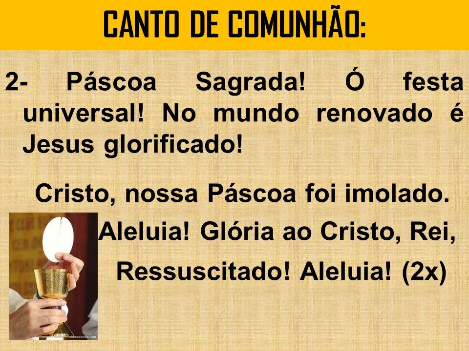 CANTO DE COMUNHÃO: 2- Páscoa Sagrada! Ó festa universal! No mundo renovado é Jesus glorificado! Cristo, nossa Páscoa foi imolado. Aleluia! Glória ao C