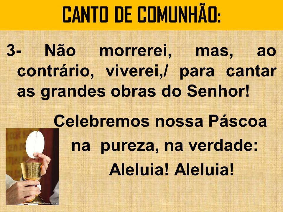 CANTO DE COMUNHÃO: 3- Não morrerei, mas, ao contrário, viverei,/ para cantar as grandes obras do Senhor.