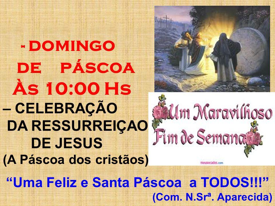 - domingo de páscoa Às 10:00 Hs – CELEBRAÇÃO DA RESSURREIÇAO DE JESUS (A Páscoa dos cristãos).