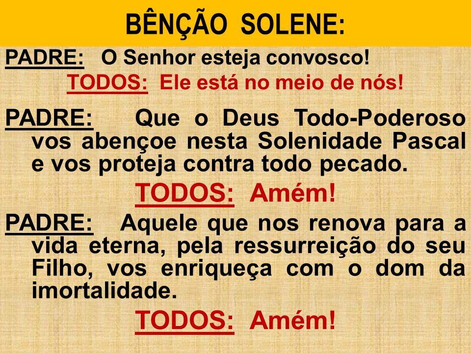 BÊNÇÃO SOLENE: PADRE: O Senhor esteja convosco! TODOS: Ele está no meio de nós! PADRE: Que o Deus Todo-Poderoso vos abençoe nesta Solenidade Pascal e