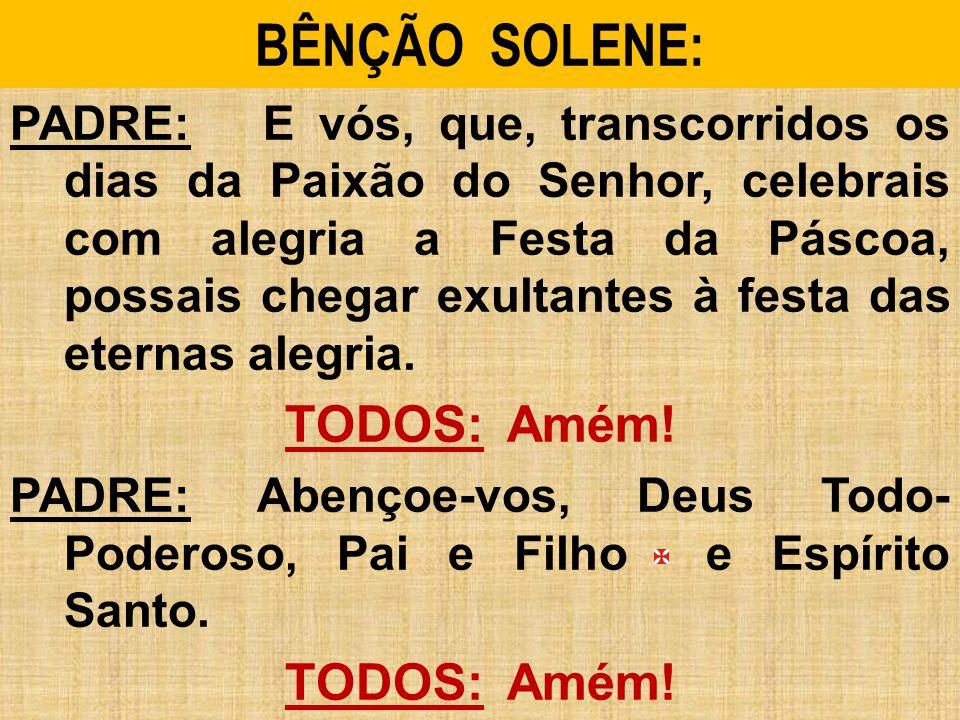 BÊNÇÃO SOLENE: PADRE: E vós, que, transcorridos os dias da Paixão do Senhor, celebrais com alegria a Festa da Páscoa, possais chegar exultantes à festa das eternas alegria.