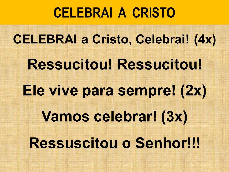 CELEBRAI A CRISTO CELEBRAI a Cristo, Celebrai! (4x) Ressucitou! Ele vive para sempre! (2x) Vamos celebrar! (3x) Ressuscitou o Senhor!!!