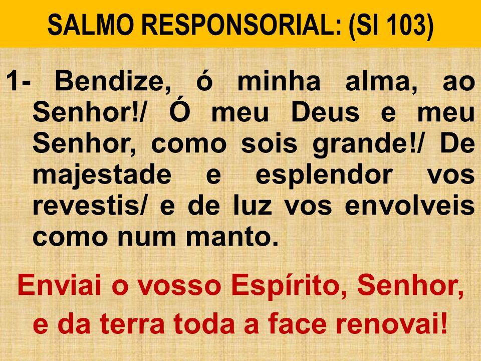 SALMO RESPONSORIAL: (Sl 103) 1- Bendize, ó minha alma, ao Senhor!/ Ó meu Deus e meu Senhor, como sois grande!/ De majestade e esplendor vos revestis/