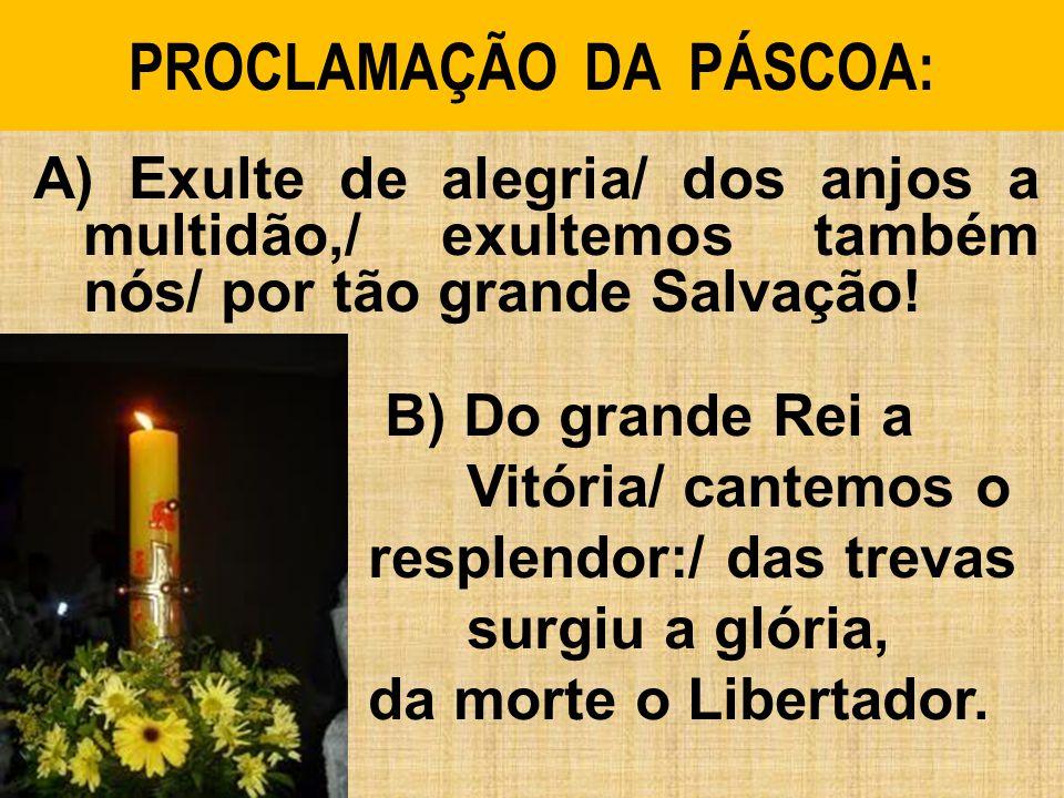 PROCLAMAÇÃO DA PÁSCOA: A) Exulte de alegria/ dos anjos a multidão,/ exultemos também nós/ por tão grande Salvação! B) Do grande Rei a Vitória/ cantemo