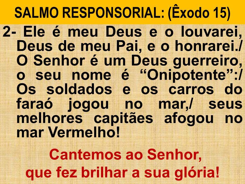 SALMO RESPONSORIAL: (Êxodo 15) 2- Ele é meu Deus e o louvarei, Deus de meu Pai, e o honrarei./ O Senhor é um Deus guerreiro, o seu nome é Onipotente:/