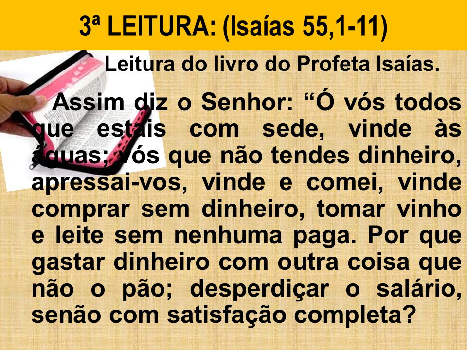 3ª LEITURA: (Isaías 55,1-11) Leitura do livro do Profeta Isaías.