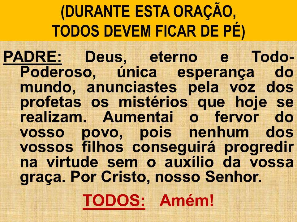 (DURANTE ESTA ORAÇÃO, TODOS DEVEM FICAR DE PÉ) PADRE: Deus, eterno e Todo- Poderoso, única esperança do mundo, anunciastes pela voz dos profetas os mi