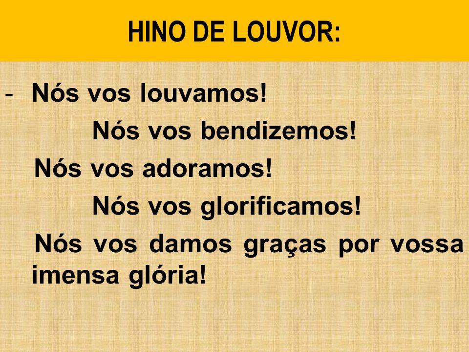 HINO DE LOUVOR: -Nós vos louvamos.Nós vos bendizemos.