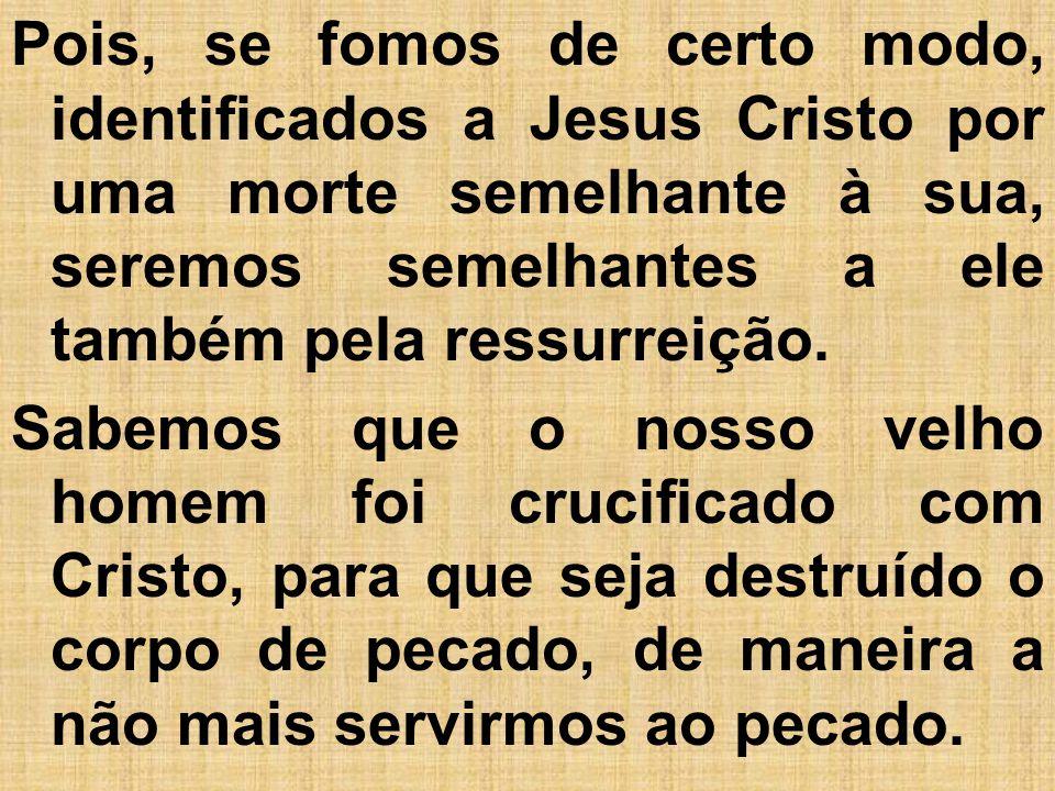 Pois, se fomos de certo modo, identificados a Jesus Cristo por uma morte semelhante à sua, seremos semelhantes a ele também pela ressurreição. Sabemos