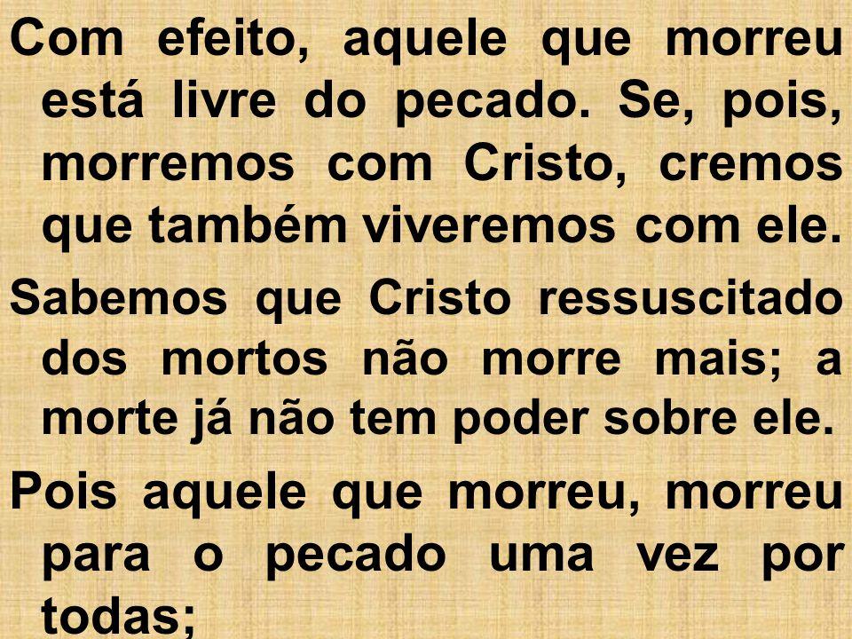 Com efeito, aquele que morreu está livre do pecado. Se, pois, morremos com Cristo, cremos que também viveremos com ele. Sabemos que Cristo ressuscitad