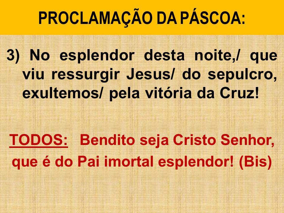 PROCLAMAÇÃO DA PÁSCOA: 3) No esplendor desta noite,/ que viu ressurgir Jesus/ do sepulcro, exultemos/ pela vitória da Cruz! TODOS: Bendito seja Cristo