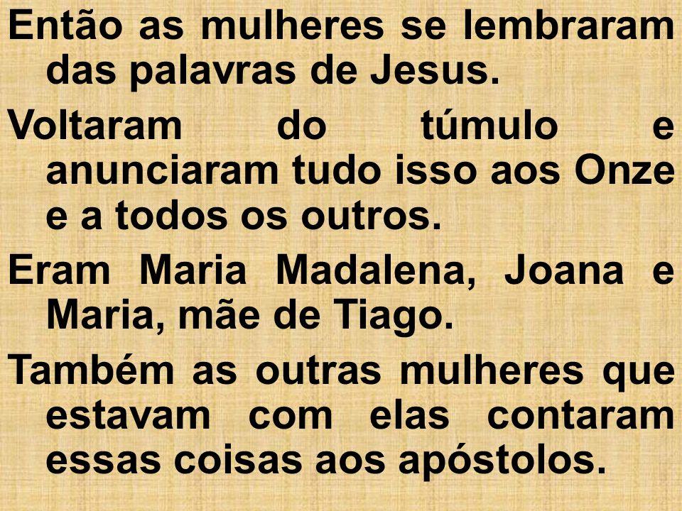 Então as mulheres se lembraram das palavras de Jesus.