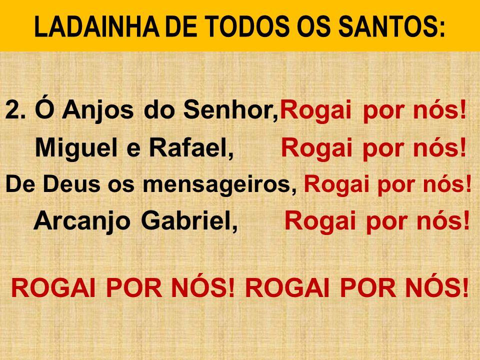 LADAINHA DE TODOS OS SANTOS: 2.Ó Anjos do Senhor,Rogai por nós.