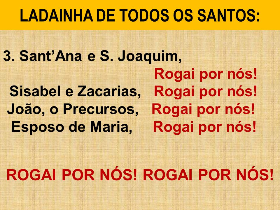 3. SantAna e S. Joaquim, Rogai por nós! Sisabel e Zacarias, Rogai por nós! João, o Precursos, Rogai por nós! Esposo de Maria, Rogai por nós! ROGAI POR