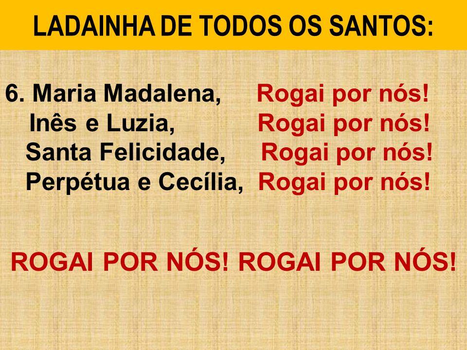 6.Maria Madalena, Rogai por nós. Inês e Luzia, Rogai por nós.