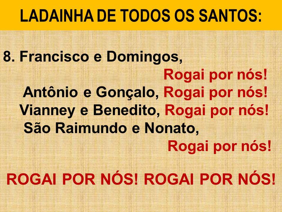 8.Francisco e Domingos, Rogai por nós. Antônio e Gonçalo, Rogai por nós.