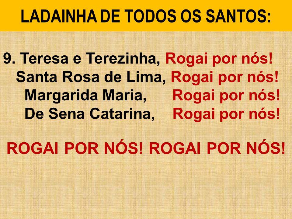 9.Teresa e Terezinha, Rogai por nós. Santa Rosa de Lima, Rogai por nós.