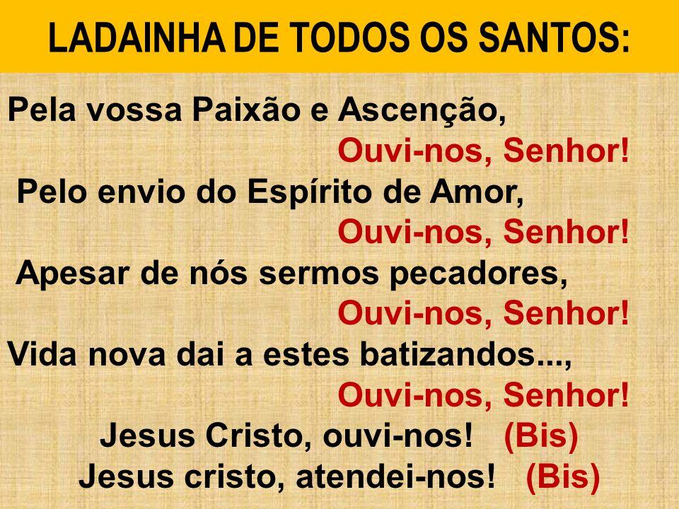 LADAINHA DE TODOS OS SANTOS: Pela vossa Paixão e Ascenção, Ouvi-nos, Senhor.