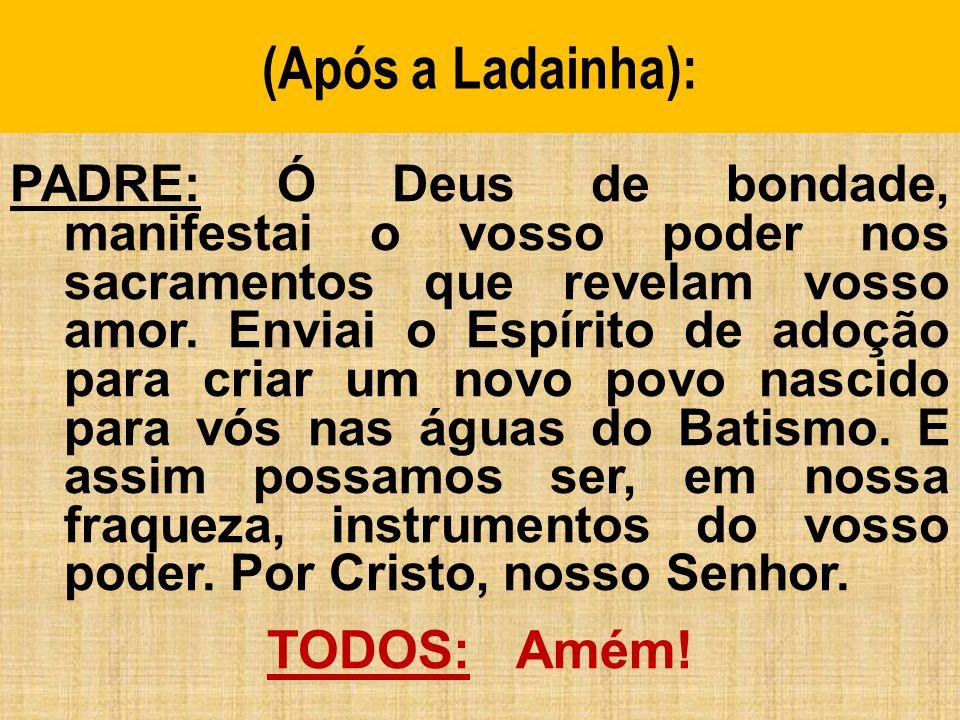 (Após a Ladainha): PADRE: Ó Deus de bondade, manifestai o vosso poder nos sacramentos que revelam vosso amor.