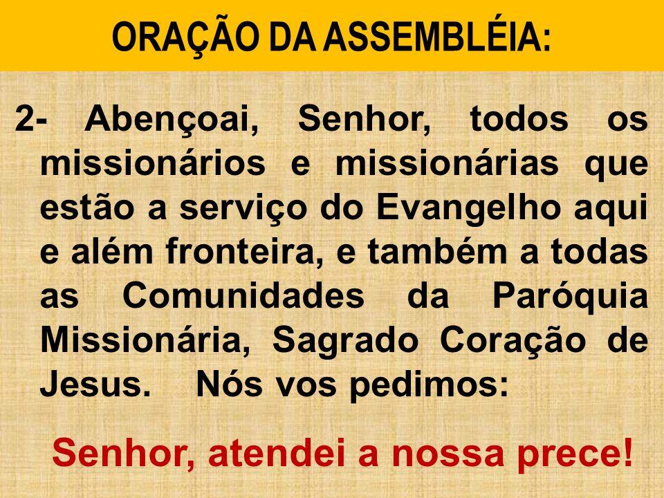 ORAÇÃO DA ASSEMBLÉIA: 2- Abençoai, Senhor, todos os missionários e missionárias que estão a serviço do Evangelho aqui e além fronteira, e também a todas as Comunidades da Paróquia Missionária, Sagrado Coração de Jesus.