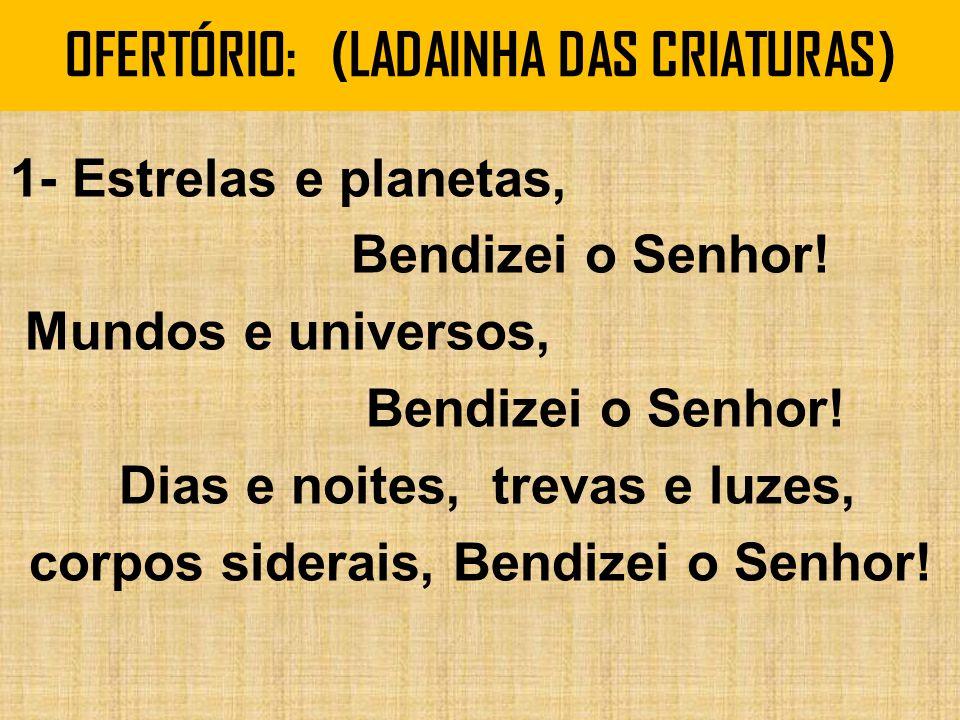 OFERTÓRIO: (LADAINHA DAS CRIATURAS) 1- Estrelas e planetas, Bendizei o Senhor! Mundos e universos, Bendizei o Senhor! Dias e noites, trevas e luzes, c