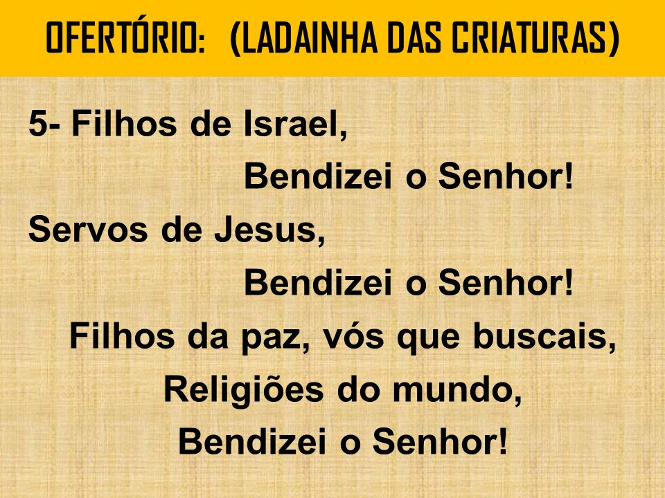 OFERTÓRIO: (LADAINHA DAS CRIATURAS) 5- Filhos de Israel, Bendizei o Senhor! Servos de Jesus, Bendizei o Senhor! Filhos da paz, vós que buscais, Religi