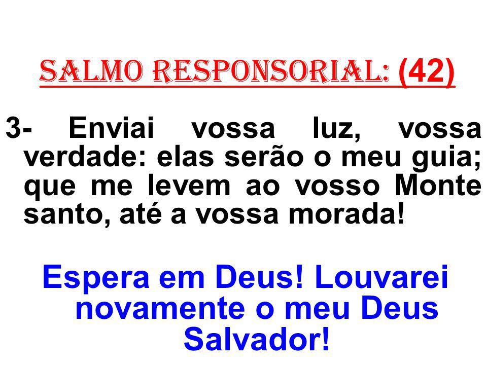 salmo responsorial: (42) 3- Enviai vossa luz, vossa verdade: elas serão o meu guia; que me levem ao vosso Monte santo, até a vossa morada! Espera em D