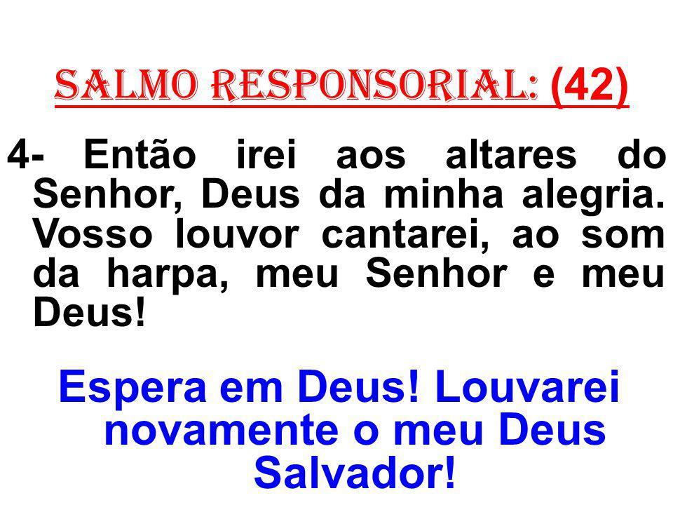 salmo responsorial: (42) 4- Então irei aos altares do Senhor, Deus da minha alegria. Vosso louvor cantarei, ao som da harpa, meu Senhor e meu Deus! Es