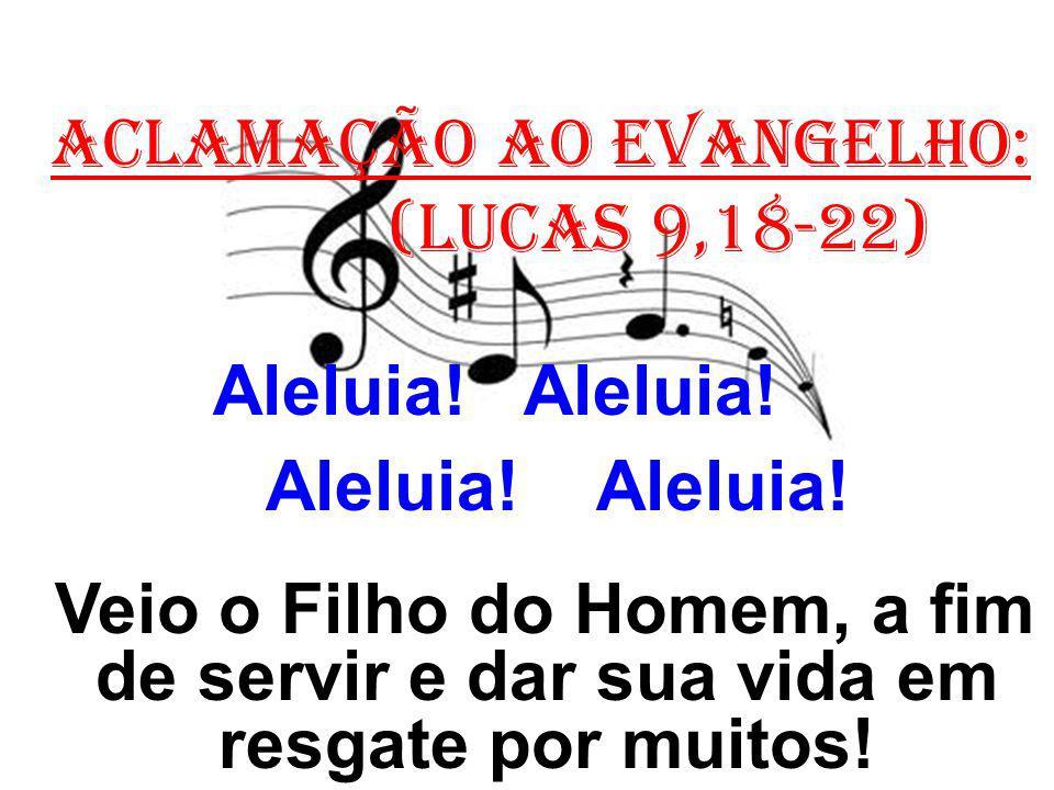 ACLAMAÇÃO AO EVANGELHO: (Lucas 9,18-22) Aleluia! Aleluia! Veio o Filho do Homem, a fim de servir e dar sua vida em resgate por muitos!