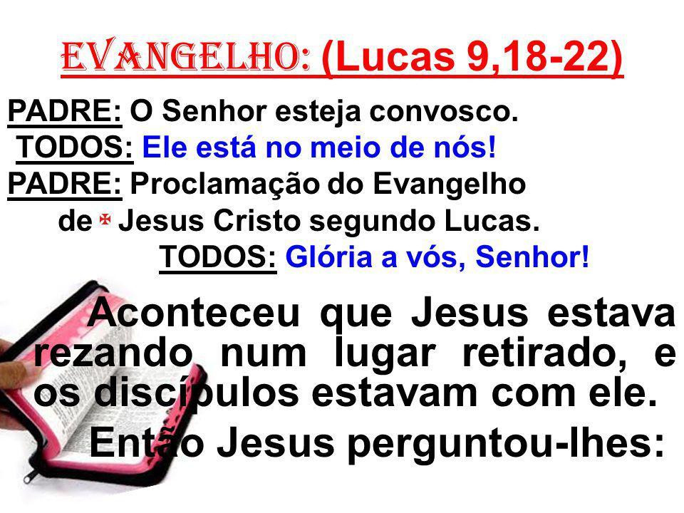 EVANGELHO: (Lucas 9,18-22) PADRE: O Senhor esteja convosco. TODOS: Ele está no meio de nós! PADRE: Proclamação do Evangelho de Jesus Cristo segundo Lu