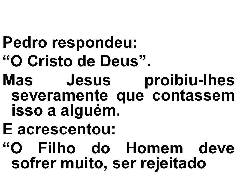 Pedro respondeu: O Cristo de Deus. Mas Jesus proibiu-lhes severamente que contassem isso a alguém. E acrescentou: O Filho do Homem deve sofrer muito,