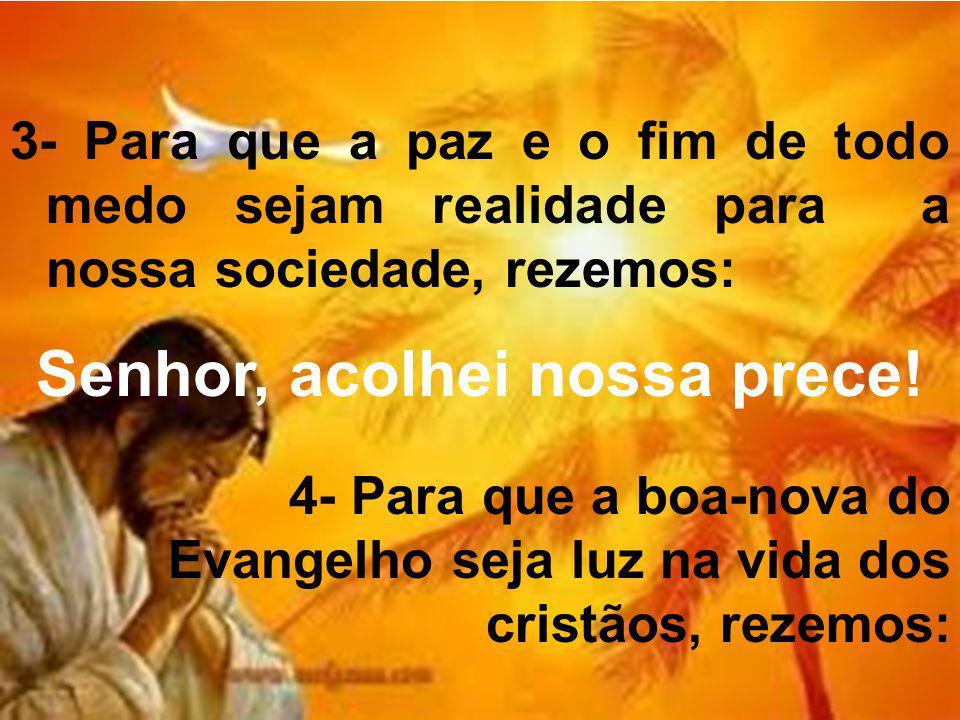 3- Para que a paz e o fim de todo medo sejam realidade para a nossa sociedade, rezemos: Senhor, acolhei nossa prece! 4- Para que a boa-nova do Evangel