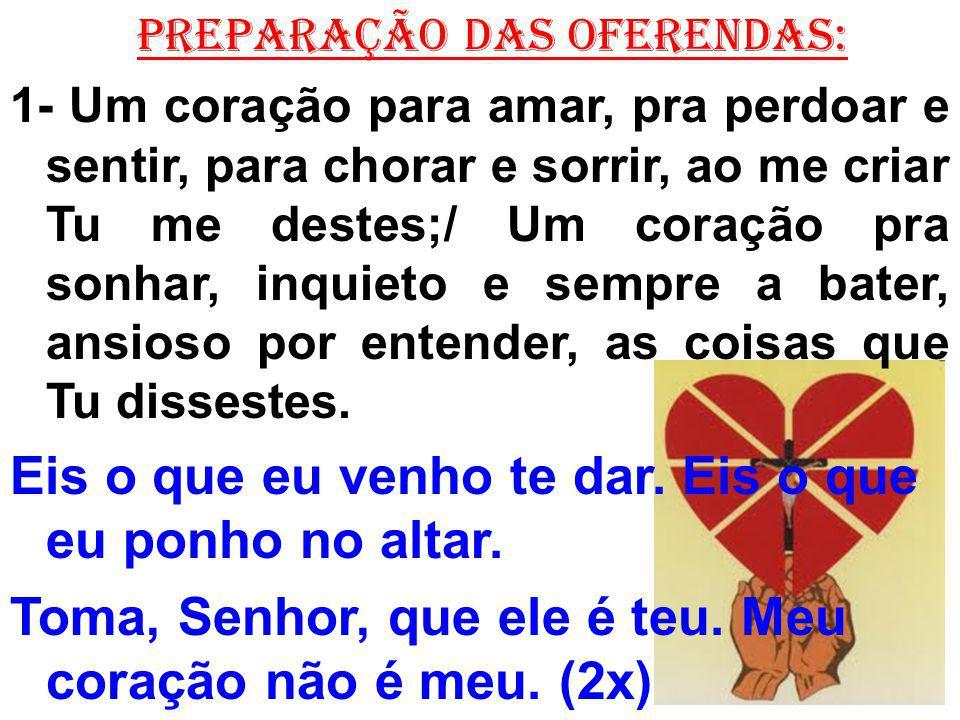PREPARAÇÃO DAS OFERENDAS: 1- Um coração para amar, pra perdoar e sentir, para chorar e sorrir, ao me criar Tu me destes;/ Um coração pra sonhar, inqui