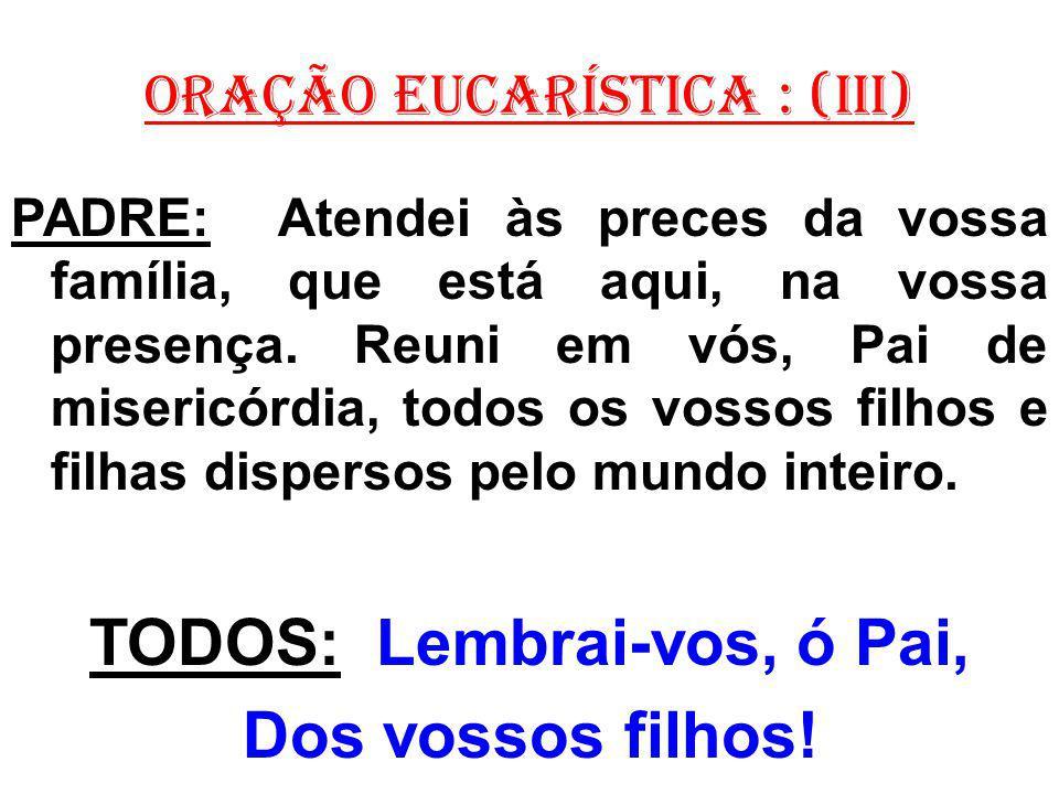 ORAÇÃO EUCARÍSTICA : (III) PADRE: Atendei às preces da vossa família, que está aqui, na vossa presença. Reuni em vós, Pai de misericórdia, todos os vo