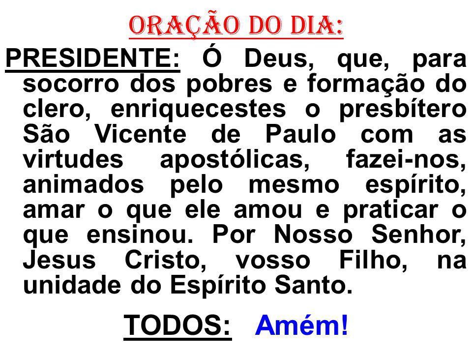 ORAÇÃO DO DIA: PRESIDENTE: Ó Deus, que, para socorro dos pobres e formação do clero, enriquecestes o presbítero São Vicente de Paulo com as virtudes a