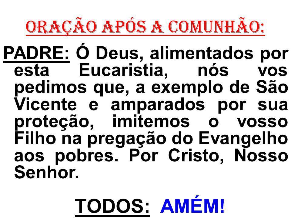 ORAÇÃO APÓS A COMUNHÃO: PADRE: Ó Deus, alimentados por esta Eucaristia, nós vos pedimos que, a exemplo de São Vicente e amparados por sua proteção, im