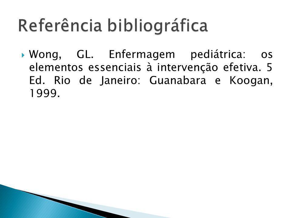 Wong, GL. Enfermagem pediátrica: os elementos essenciais à intervenção efetiva. 5 Ed. Rio de Janeiro: Guanabara e Koogan, 1999.