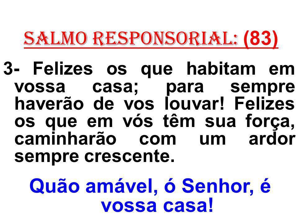 salmo responsorial: (83) 3- Felizes os que habitam em vossa casa; para sempre haverão de vos louvar! Felizes os que em vós têm sua força, caminharão c