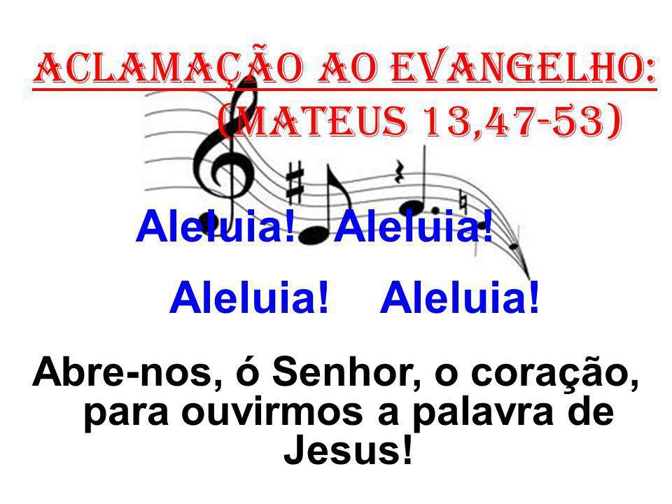 ACLAMAÇÃO AO EVANGELHO: (Mateus 13,47-53) Aleluia! Aleluia! Abre-nos, ó Senhor, o coração, para ouvirmos a palavra de Jesus!