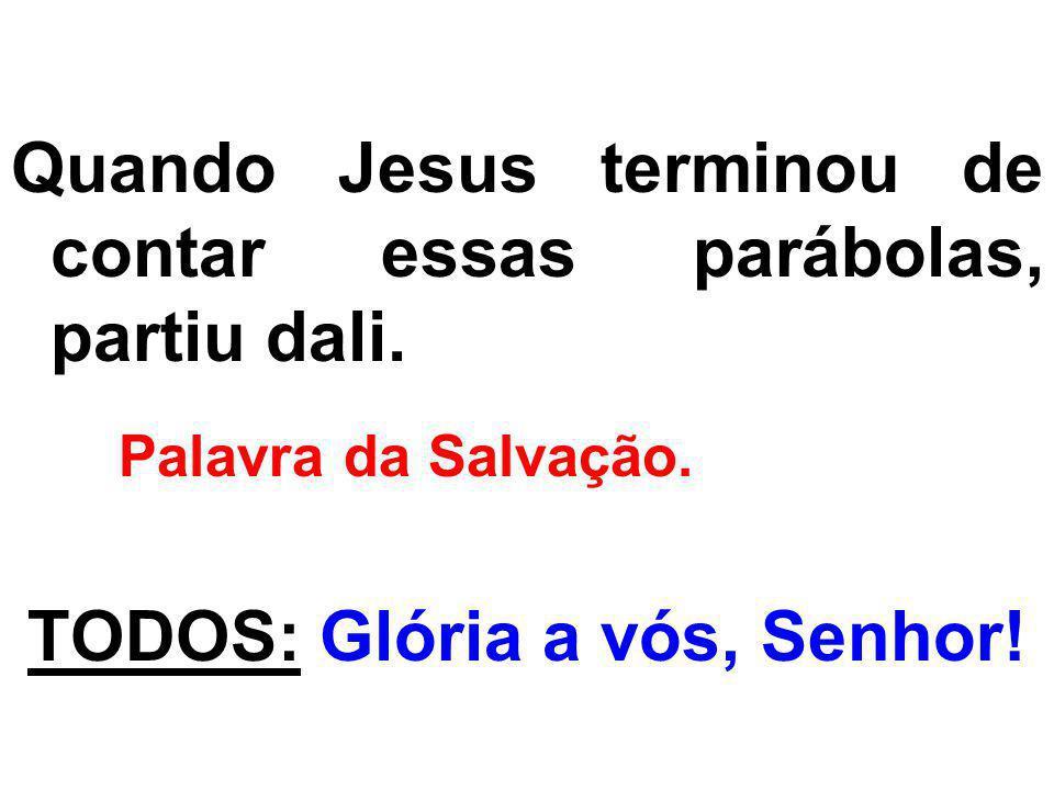 Quando Jesus terminou de contar essas parábolas, partiu dali. Palavra da Salvação. TODOS: Glória a vós, Senhor!