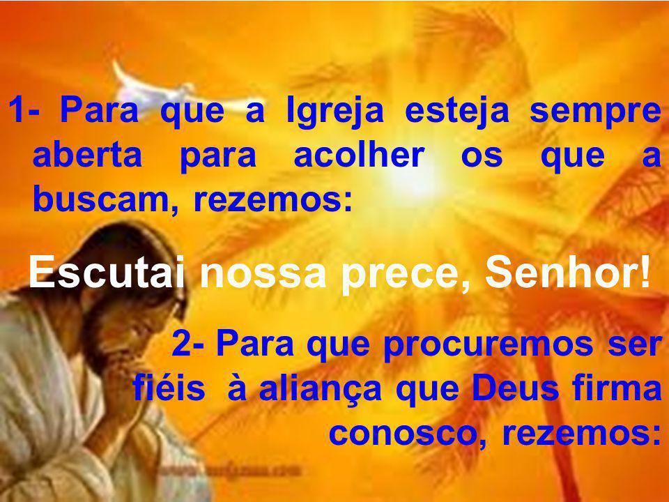 1- Para que a Igreja esteja sempre aberta para acolher os que a buscam, rezemos: Escutai nossa prece, Senhor! 2- Para que procuremos ser fiéis à alian